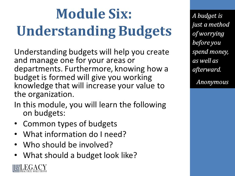 Module Six: Understanding Budgets Understanding budgets will help you create and manage one for your areas or departments.