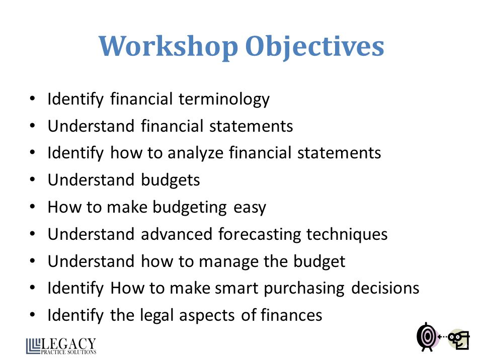 Workshop Objectives Identify financial terminology Understand financial statements Identify how to analyze financial statements Understand budgets How to make budgeting easy Understand advanced forecasting techniques Understand how to manage the budget Identify How to make smart purchasing decisions Identify the legal aspects of finances