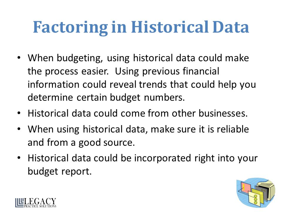 Factoring in Historical Data When budgeting, using historical data could make the process easier.