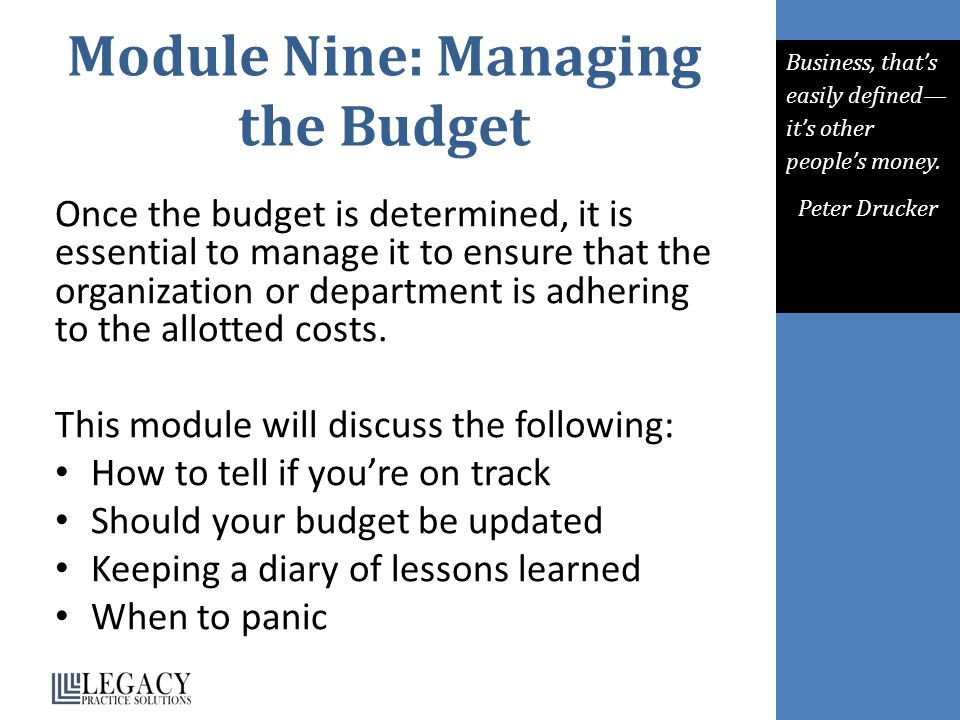 Module Nine: Managing the Budget Once the budget is determined, it is essential to manage it to ensure that the organization or department is adhering to the allotted costs.