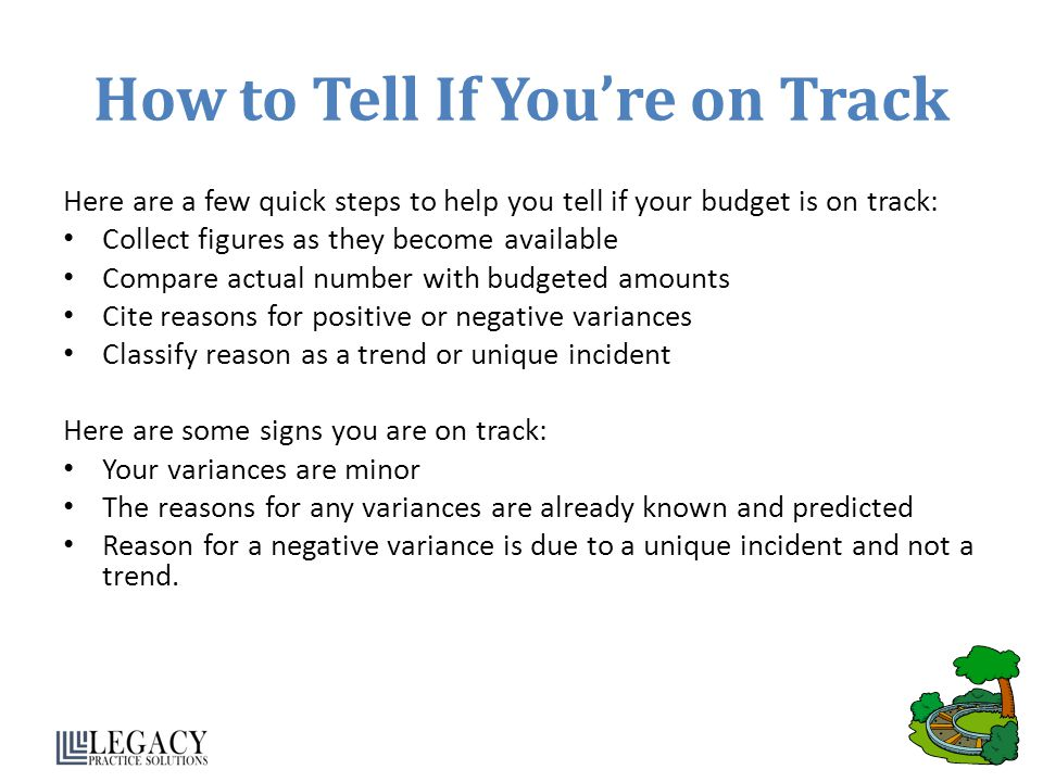 How to Tell If You're on Track Here are a few quick steps to help you tell if your budget is on track: Collect figures as they become available Compare actual number with budgeted amounts Cite reasons for positive or negative variances Classify reason as a trend or unique incident Here are some signs you are on track: Your variances are minor The reasons for any variances are already known and predicted Reason for a negative variance is due to a unique incident and not a trend.
