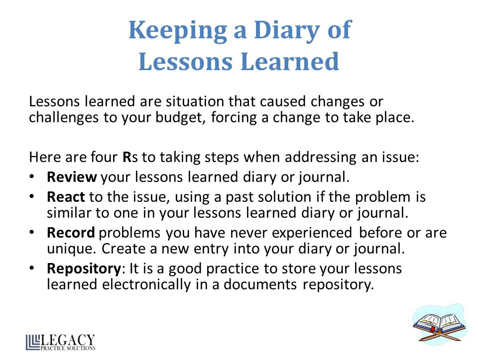 Keeping a Diary of Lessons Learned Lessons learned are situation that caused changes or challenges to your budget, forcing a change to take place.