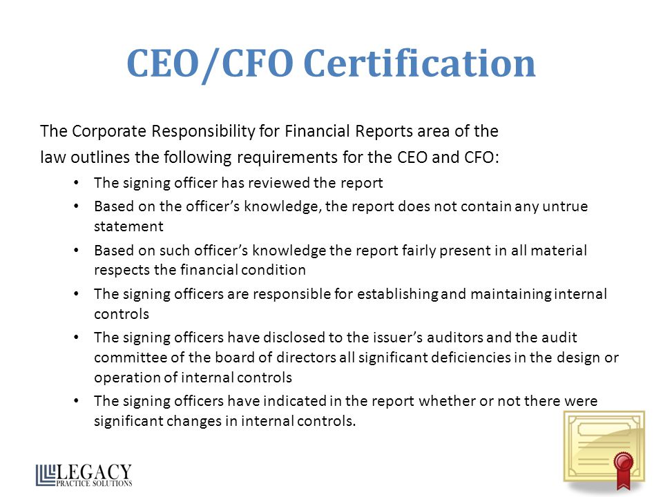 CEO/CFO Certification The Corporate Responsibility for Financial Reports area of the law outlines the following requirements for the CEO and CFO: The signing officer has reviewed the report Based on the officer's knowledge, the report does not contain any untrue statement Based on such officer's knowledge the report fairly present in all material respects the financial condition The signing officers are responsible for establishing and maintaining internal controls The signing officers have disclosed to the issuer's auditors and the audit committee of the board of directors all significant deficiencies in the design or operation of internal controls The signing officers have indicated in the report whether or not there were significant changes in internal controls.