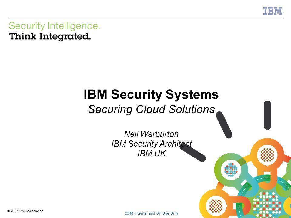 © 2012 IBM Corporation IBM Security Systems 1 © 2012 IBM Corporation IBM Security Systems Securing Cloud Solutions Neil Warburton IBM Security Archite