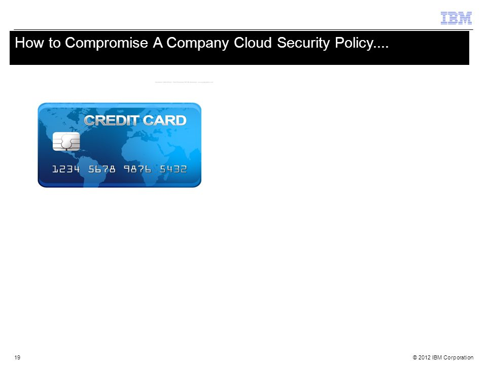 © 2012 IBM Corporation 19 How to Compromise A Company Cloud Security Policy.... 19