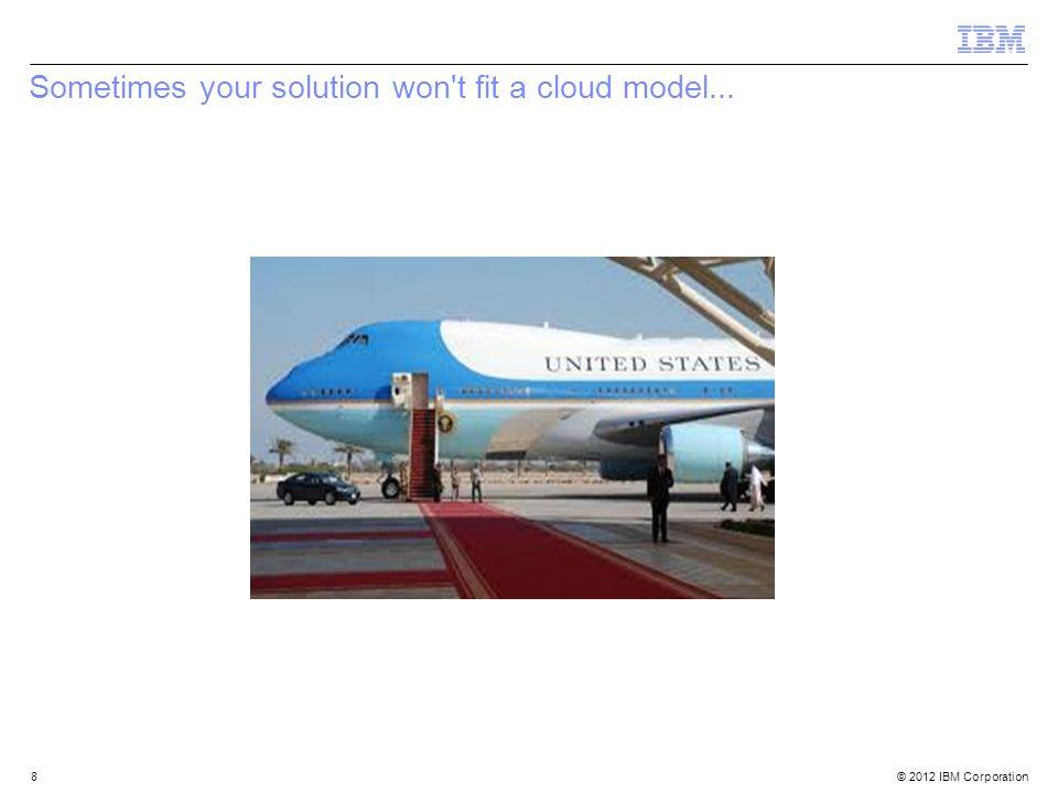© 2012 IBM Corporation 8 Sometimes your solution won't fit a cloud model...