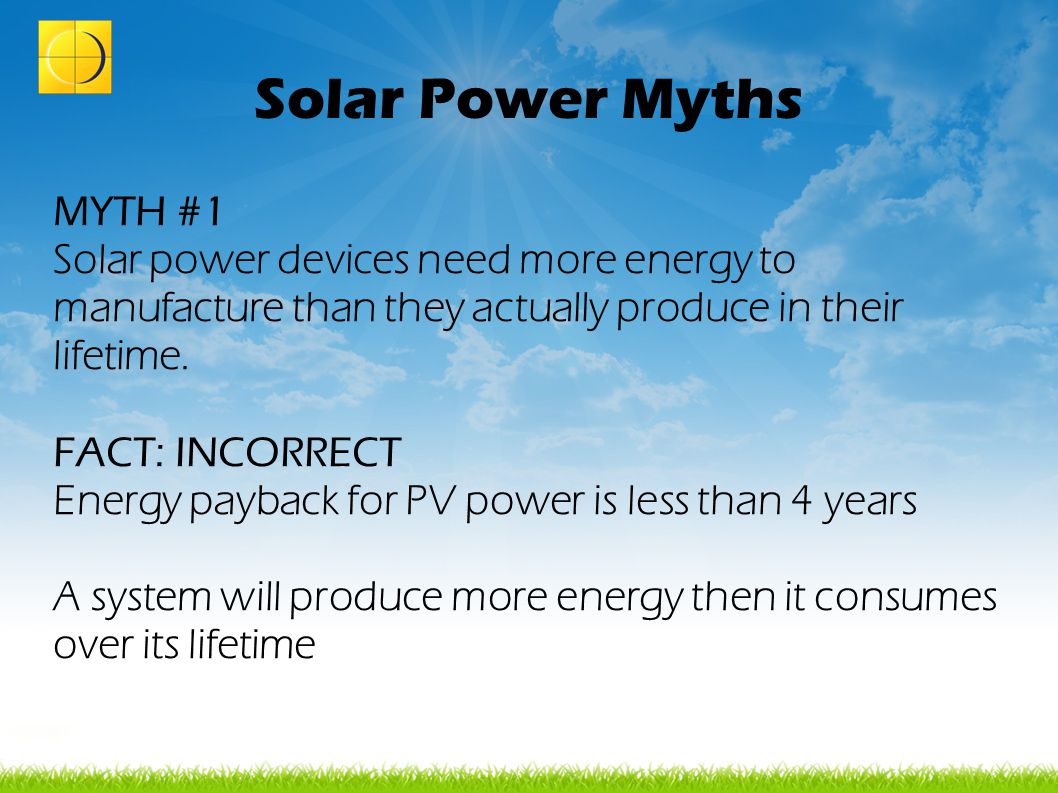 Solar Power Myths MYTH #1 Solar power devices need more energy to manufacture than they actually produce in their lifetime. FACT: INCORRECT Energy pay