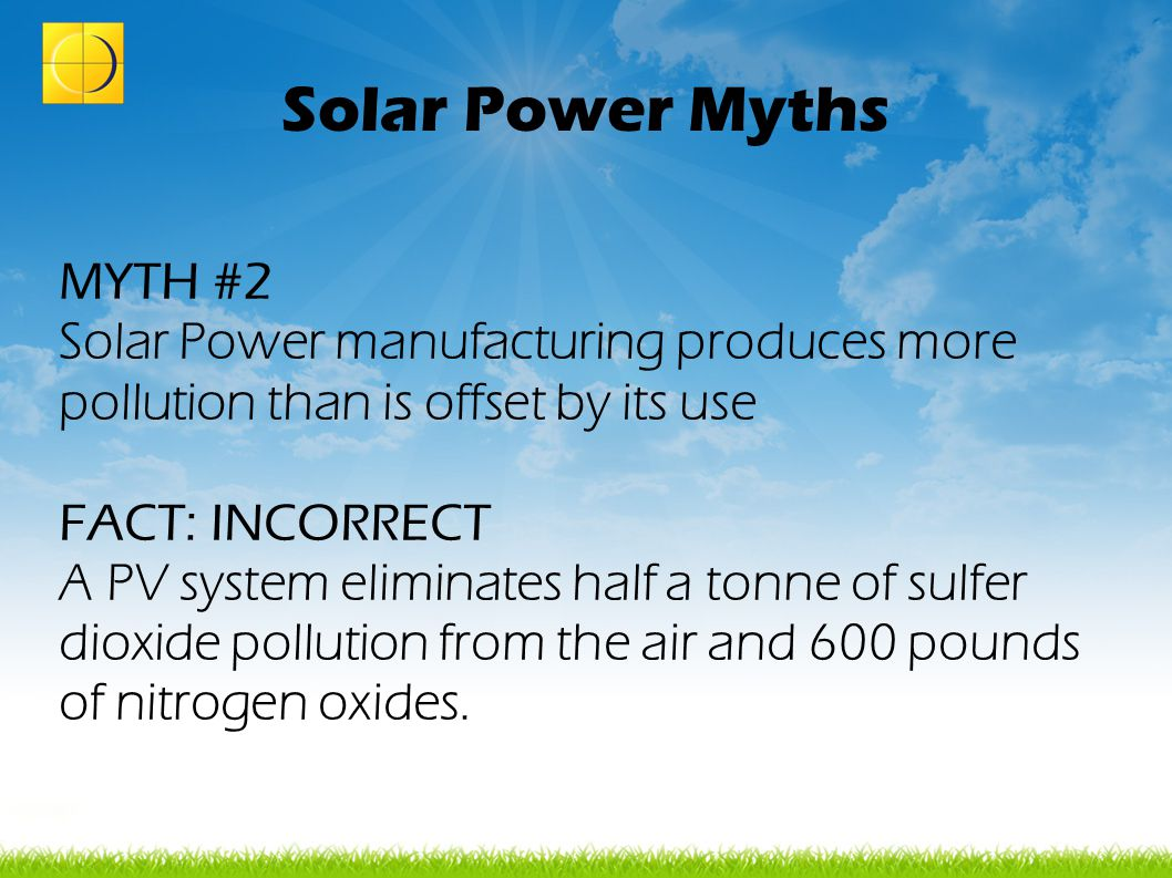 Solar Power Myths MYTH #2 Solar Power manufacturing produces more pollution than is offset by its use FACT: INCORRECT A PV system eliminates half a to