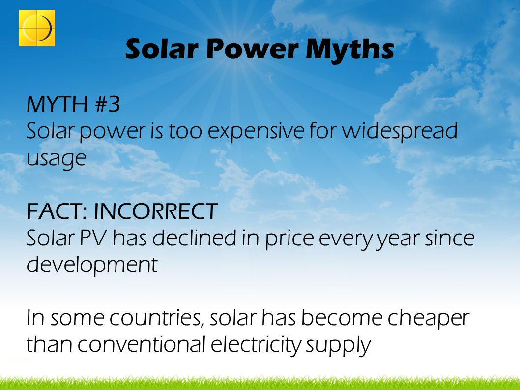 Solar Power Myths MYTH #3 Solar power is too expensive for widespread usage FACT: INCORRECT Solar PV has declined in price every year since developmen