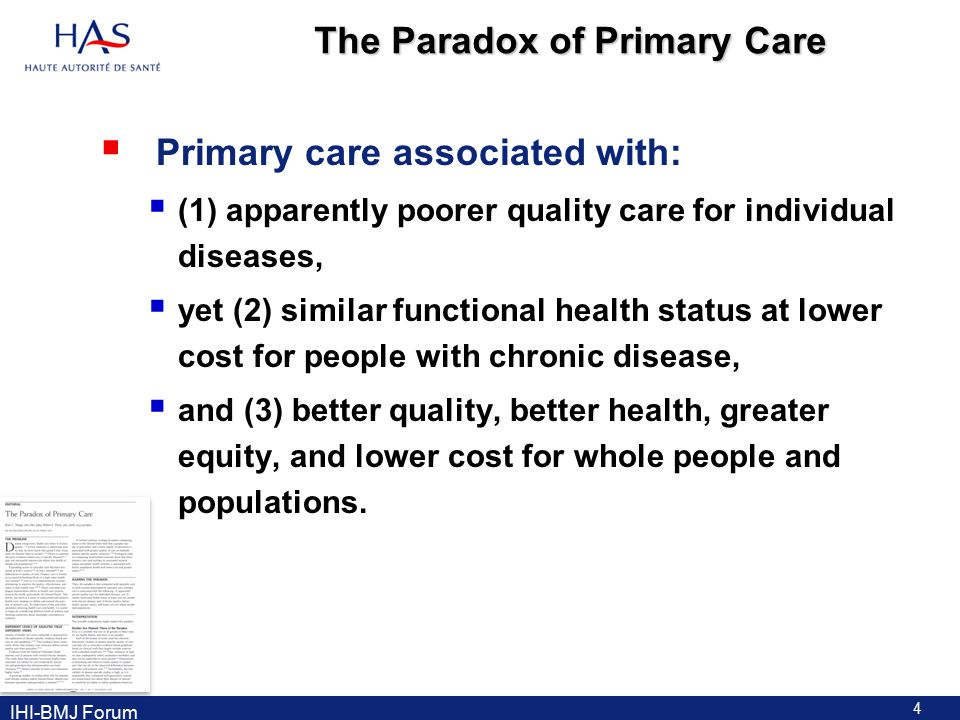 The Paradox of Primary Care  Primary care associated with:  (1) apparently poorer quality care for individual diseases,  yet (2) similar functional health status at lower cost for people with chronic disease,  and (3) better quality, better health, greater equity, and lower cost for whole people and populations.