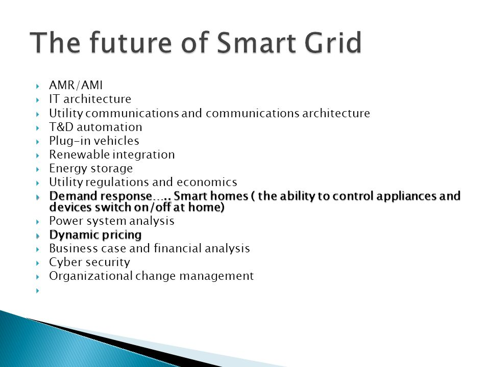  AMR/AMI  IT architecture  Utility communications and communications architecture  T&D automation  Plug-in vehicles  Renewable integration  Energy storage  Utility regulations and economics  Demand response…..