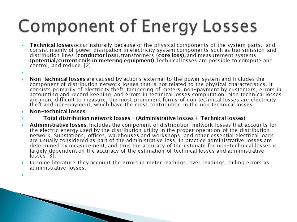  Technical losses occur naturally because of the physical components of the system parts, and consist mainly of power dissipation in electricity system components such as transmission and distribution lines (conductor loss), transformers (core loss), and measurement systems (potential/current coils in metering equipment).Technical losses are possible to compute and control, and reduce.