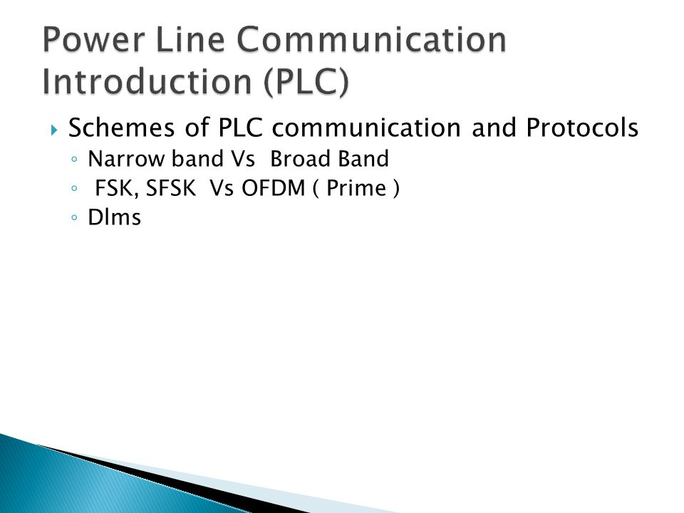  Schemes of PLC communication and Protocols ◦ Narrow band Vs Broad Band ◦ FSK, SFSK Vs OFDM ( Prime ) ◦ Dlms