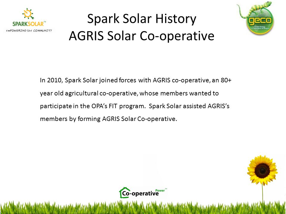 In 2010, Spark Solar joined forces with AGRIS co-operative, an 80+ year old agricultural co-operative, whose members wanted to participate in the OPA's FIT program.