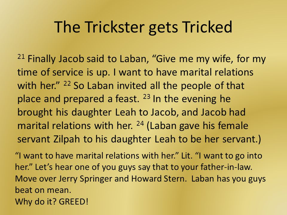 The Trickster gets Tricked 21 Finally Jacob said to Laban, Give me my wife, for my time of service is up.