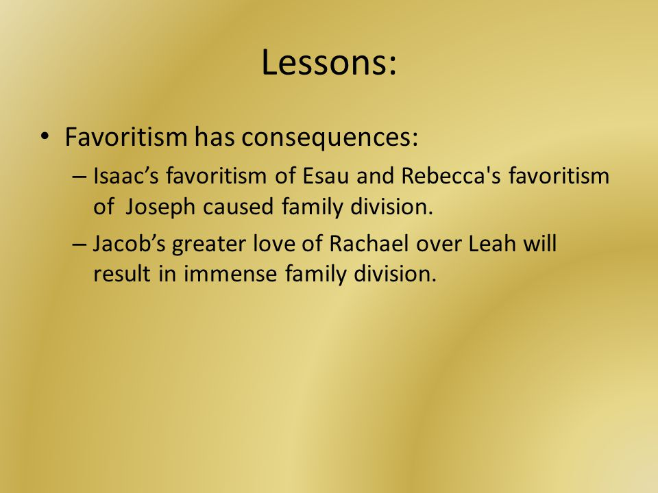 Lessons: Favoritism has consequences: – Isaac's favoritism of Esau and Rebecca s favoritism of Joseph caused family division.