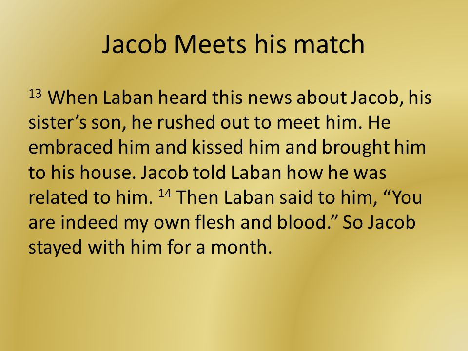 Jacob Meets his match 13 When Laban heard this news about Jacob, his sister's son, he rushed out to meet him.