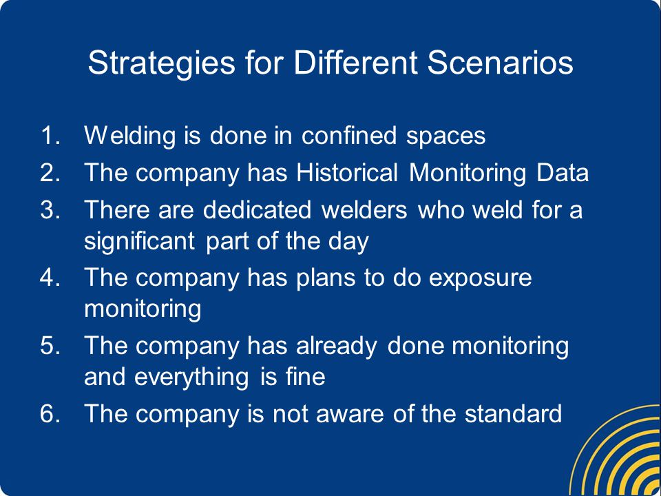 Strategies for Different Scenarios 1.Welding is done in confined spaces 2.The company has Historical Monitoring Data 3.There are dedicated welders who weld for a significant part of the day 4.The company has plans to do exposure monitoring 5.The company has already done monitoring and everything is fine 6.The company is not aware of the standard