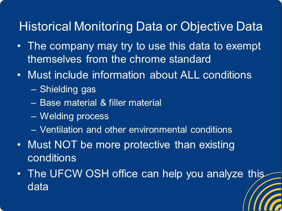 Historical Monitoring Data or Objective Data The company may try to use this data to exempt themselves from the chrome standard Must include information about ALL conditions –Shielding gas –Base material & filler material –Welding process –Ventilation and other environmental conditions Must NOT be more protective than existing conditions The UFCW OSH office can help you analyze this data