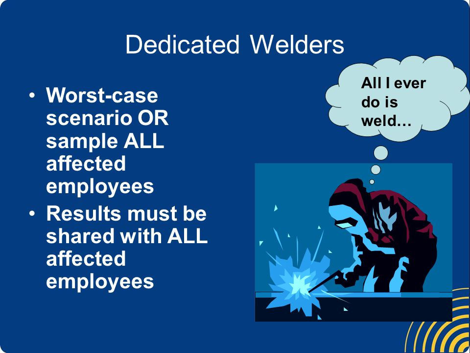 Dedicated Welders Worst-case scenario OR sample ALL affected employees Results must be shared with ALL affected employees All I ever do is weld…