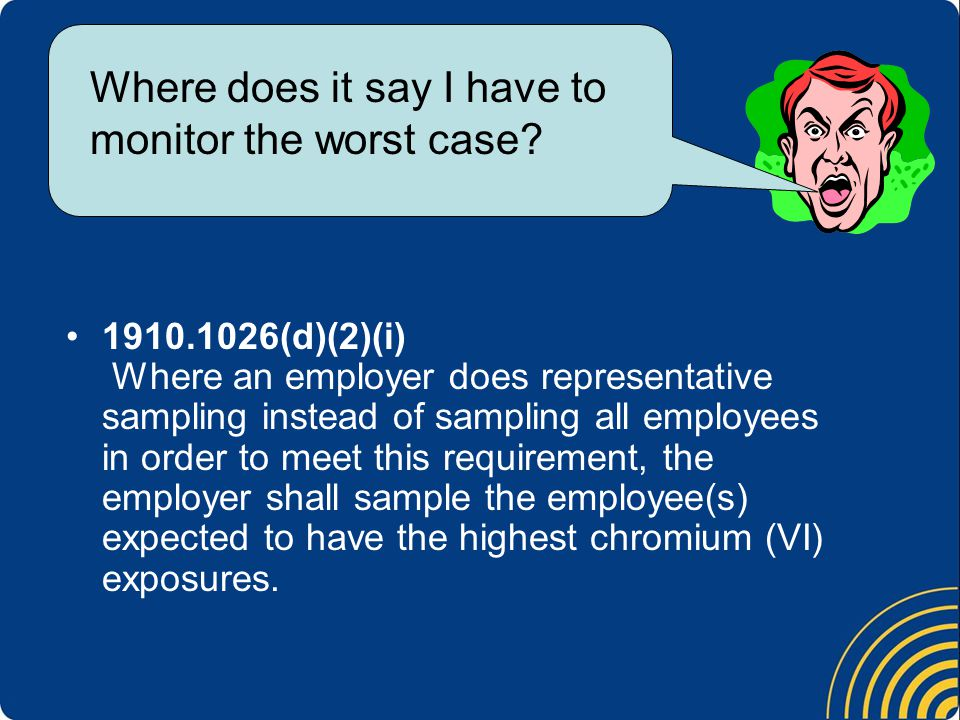 1910.1026(d)(2)(i) Where an employer does representative sampling instead of sampling all employees in order to meet this requirement, the employer shall sample the employee(s) expected to have the highest chromium (VI) exposures.