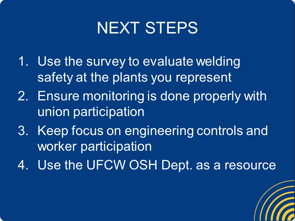 NEXT STEPS 1.Use the survey to evaluate welding safety at the plants you represent 2.Ensure monitoring is done properly with union participation 3.Keep focus on engineering controls and worker participation 4.Use the UFCW OSH Dept.