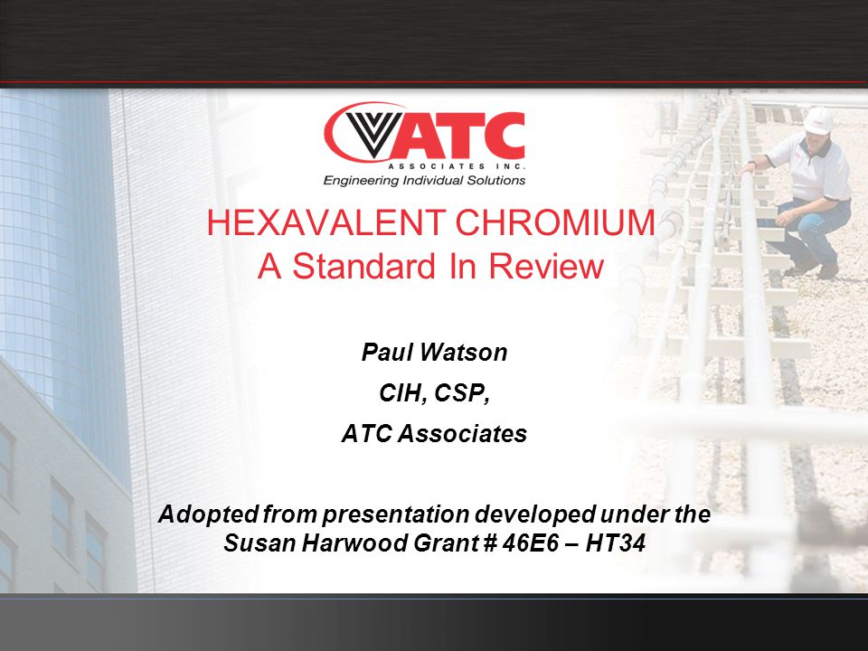 HEXAVALENT CHROMIUM A Standard In Review Paul Watson CIH, CSP, ATC Associates Adopted from presentation developed under the Susan Harwood Grant # 46E6