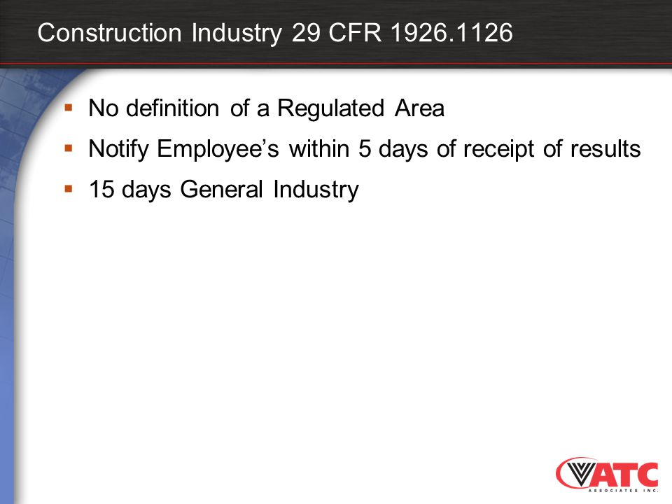 Construction Industry 29 CFR 1926.1126  No definition of a Regulated Area  Notify Employee's within 5 days of receipt of results  15 days General I
