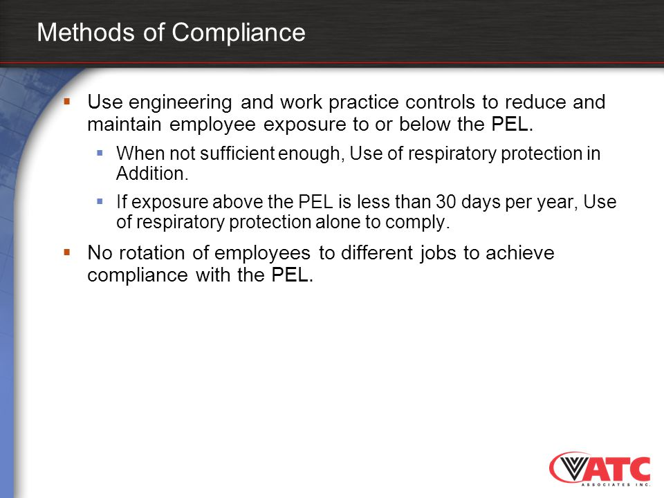 Methods of Compliance  Use engineering and work practice controls to reduce and maintain employee exposure to or below the PEL.  When not sufficient