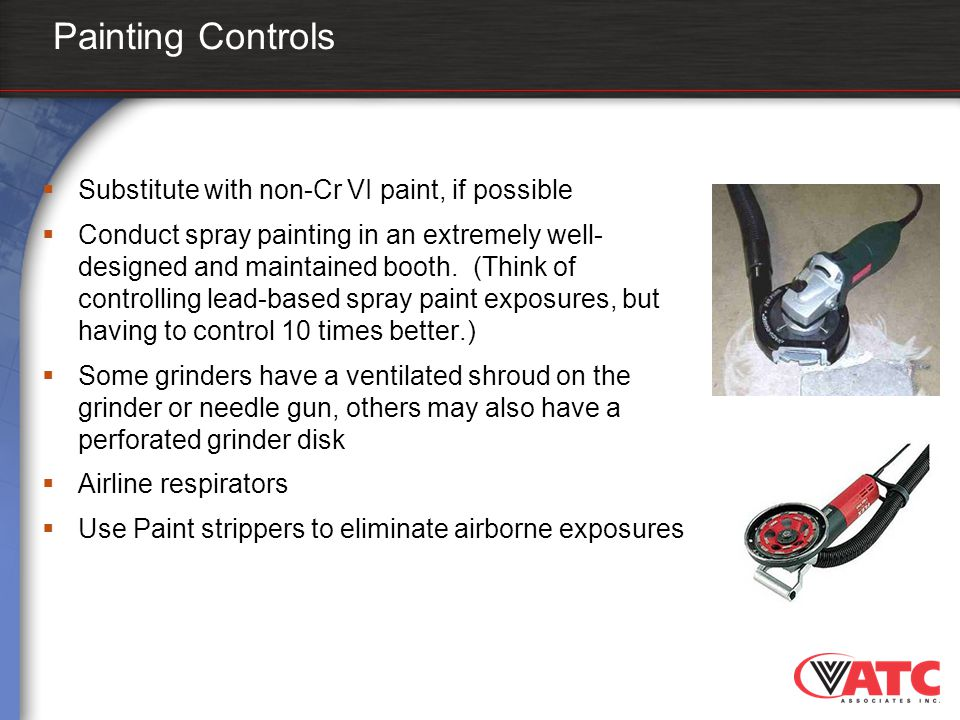 Painting Controls  Substitute with non-Cr VI paint, if possible  Conduct spray painting in an extremely well- designed and maintained booth. (Think