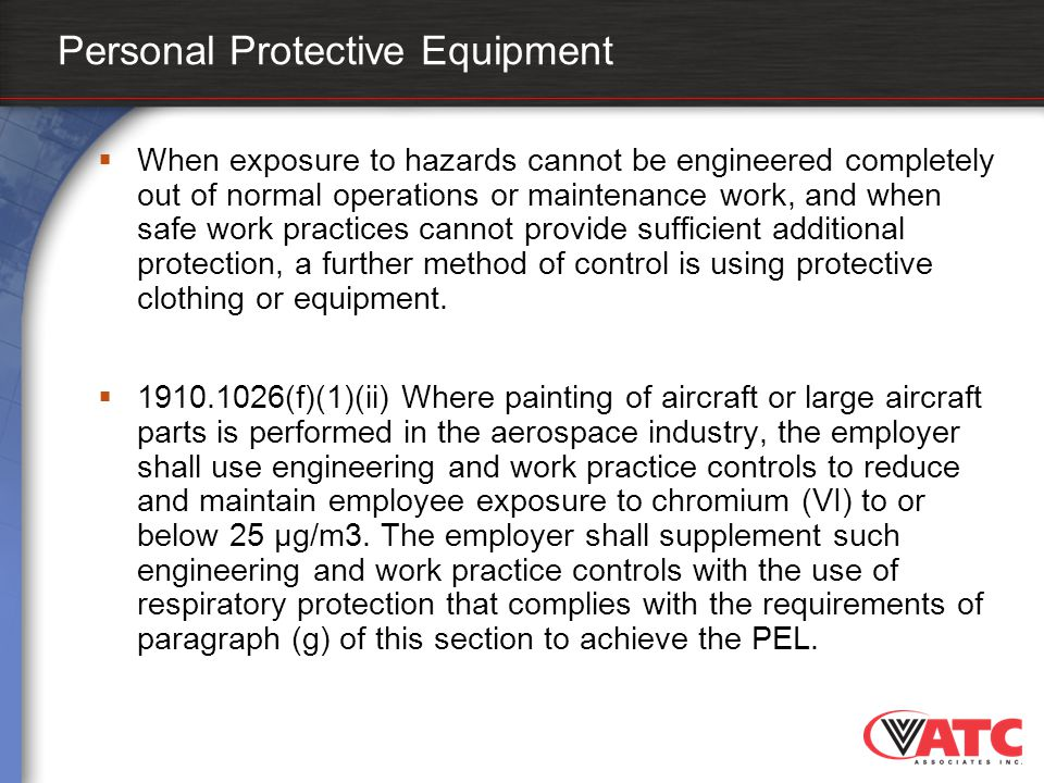 Personal Protective Equipment  When exposure to hazards cannot be engineered completely out of normal operations or maintenance work, and when safe w