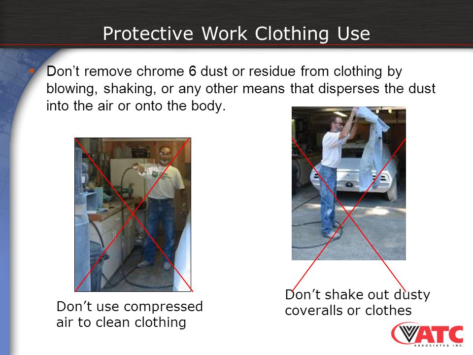  Don't remove chrome 6 dust or residue from clothing by blowing, shaking, or any other means that disperses the dust into the air or onto the body. P