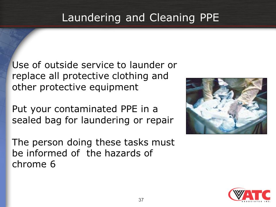 37 Laundering and Cleaning PPE Use of outside service to launder or replace all protective clothing and other protective equipment Put your contaminat