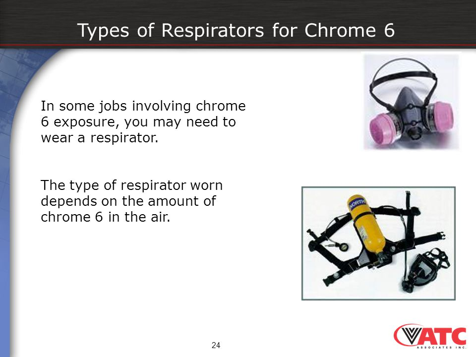 Types of Respirators for Chrome 6 In some jobs involving chrome 6 exposure, you may need to wear a respirator. The type of respirator worn depends on