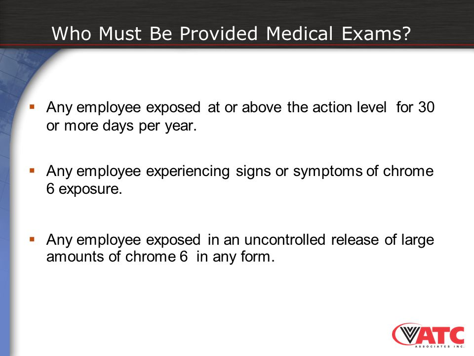  Any employee exposed at or above the action level for 30 or more days per year.  Any employee experiencing signs or symptoms of chrome 6 exposure.