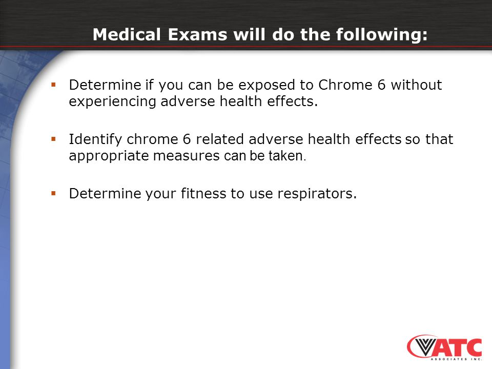 Medical Exams will do the following:  Determine if you can be exposed to Chrome 6 without experiencing adverse health effects.  Identify chrome 6 re
