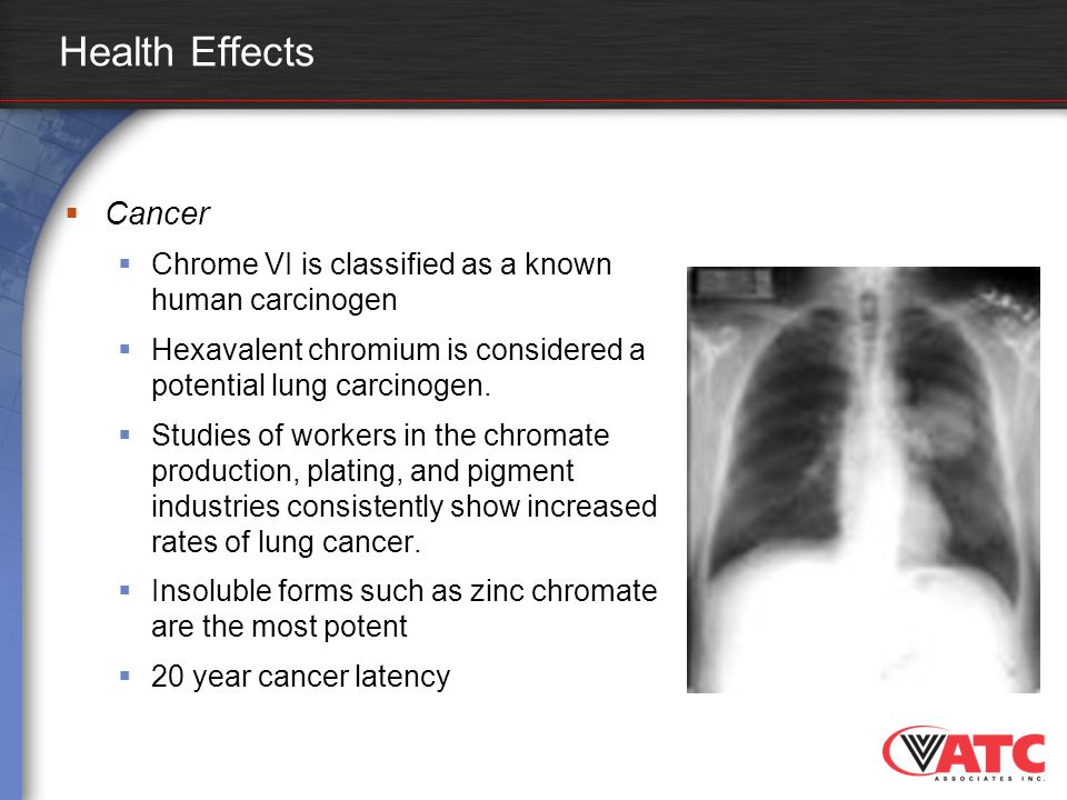 Health Effects  Cancer  Chrome VI is classified as a known human carcinogen  Hexavalent chromium is considered a potential lung carcinogen.  Studi