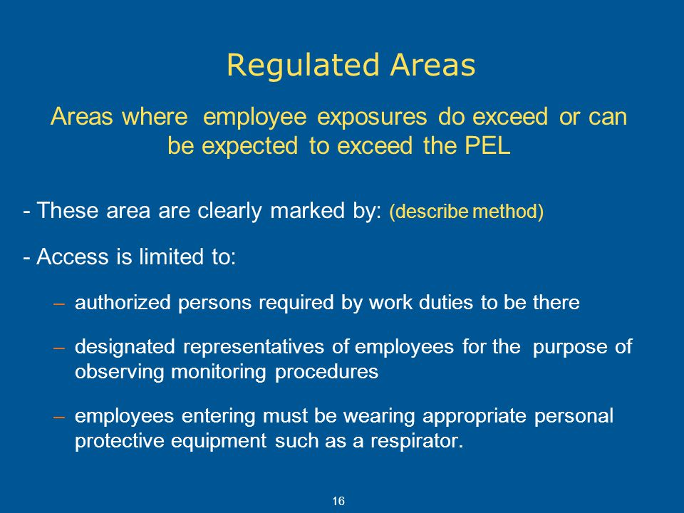 16 Regulated Areas - These area are clearly marked by: (describe method) - Access is limited to: –authorized persons required by work duties to be the