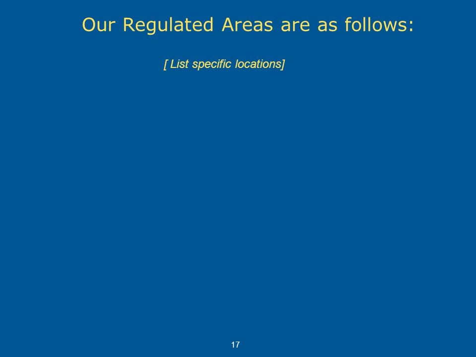 17 [ List specific locations] Our Regulated Areas are as follows: