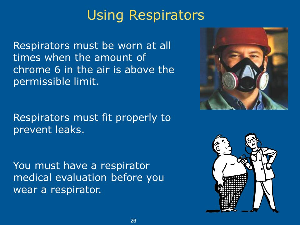 Using Respirators Respirators must be worn at all times when the amount of chrome 6 in the air is above the permissible limit. Respirators must fit pr