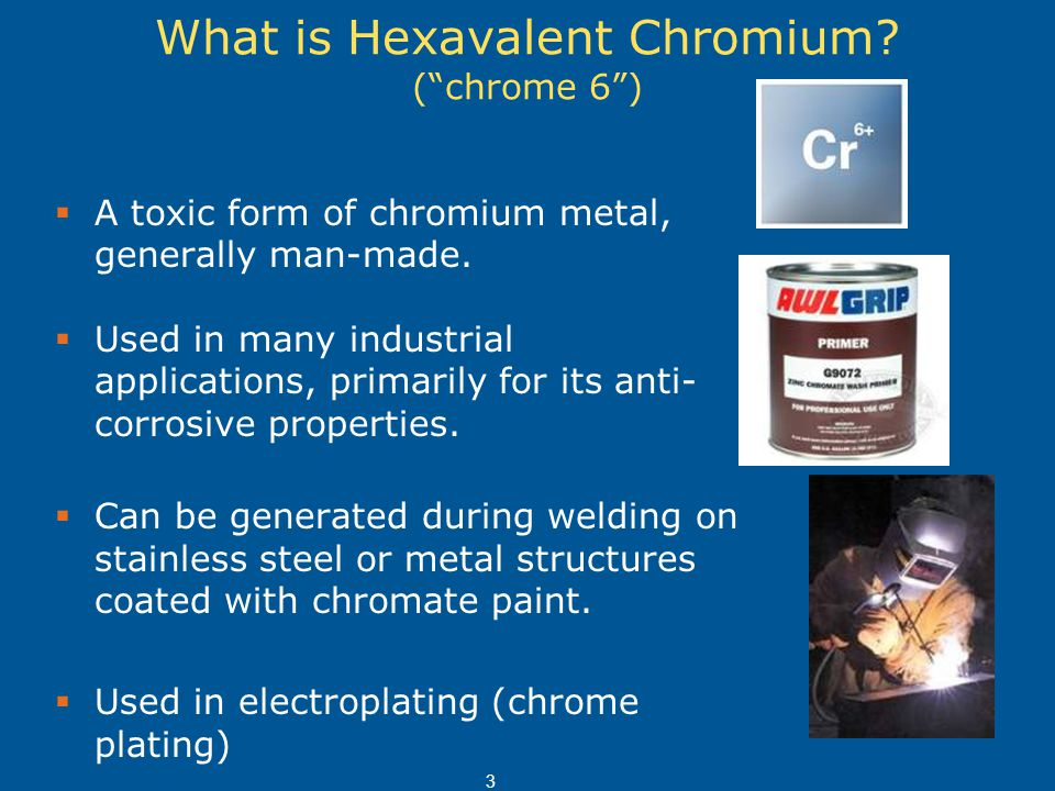 "What is Hexavalent Chromium? (""chrome 6"")  A toxic form of chromium metal, generally man-made.  Used in many industrial applications, primarily for"