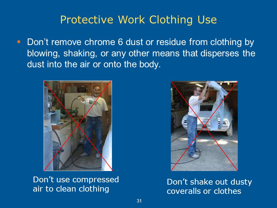 31  Don't remove chrome 6 dust or residue from clothing by blowing, shaking, or any other means that disperses the dust into the air or onto the body
