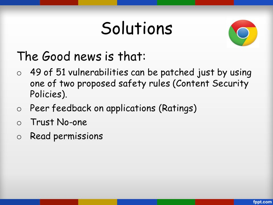 Solutions The Good news is that: o 49 of 51 vulnerabilities can be patched just by using one of two proposed safety rules (Content Security Policies).