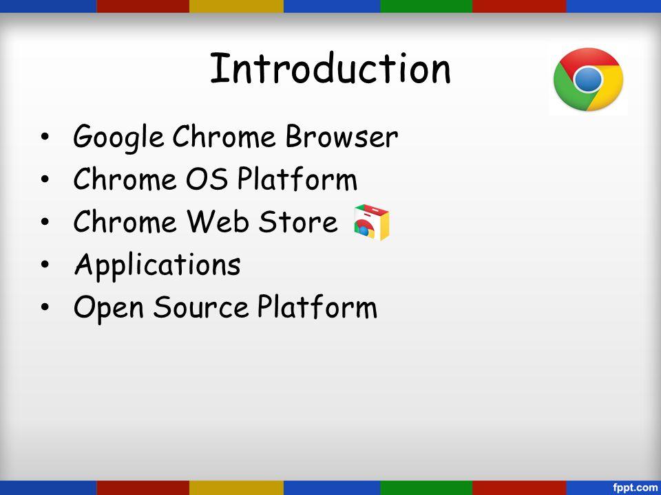 Introduction Google Chrome Browser Chrome OS Platform Chrome Web Store Applications Open Source Platform