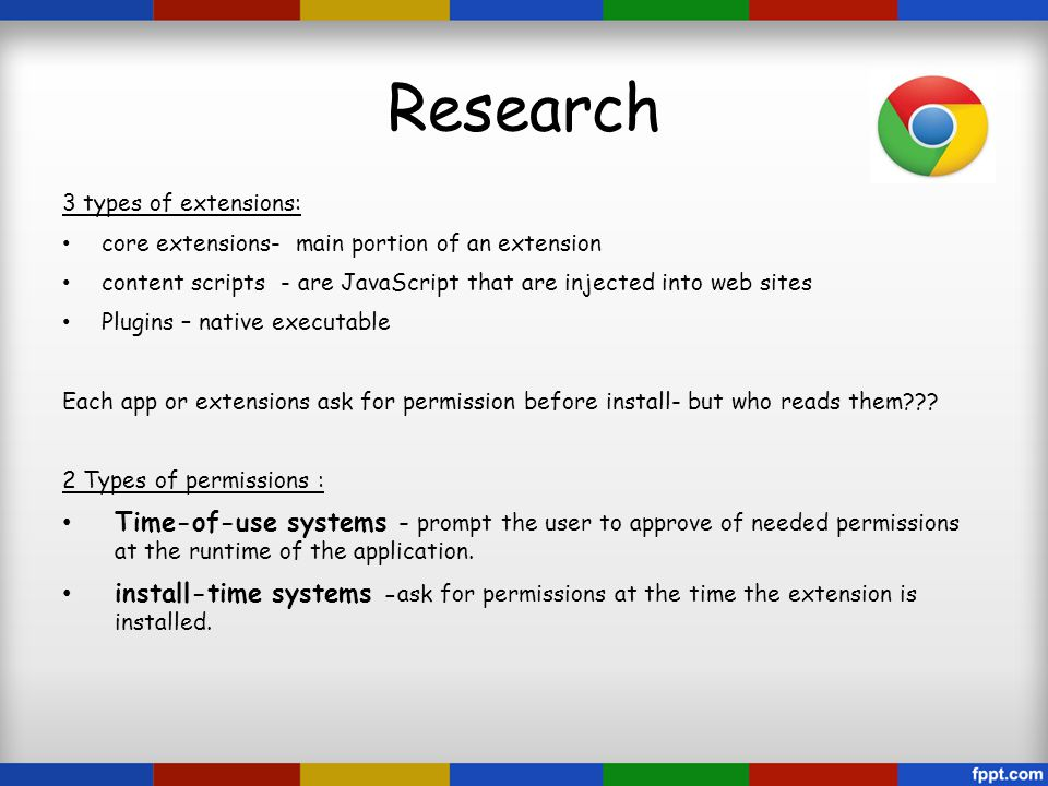 Research 3 types of extensions: core extensions- main portion of an extension content scripts - are JavaScript that are injected into web sites Plugins – native executable Each app or extensions ask for permission before install- but who reads them??.