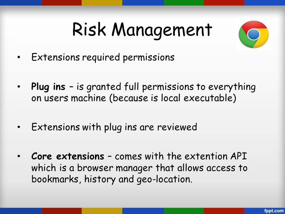 Risk Management Extensions required permissions Plug ins – is granted full permissions to everything on users machine (because is local executable) Extensions with plug ins are reviewed Core extensions – comes with the extention API which is a browser manager that allows access to bookmarks, history and geo-location.