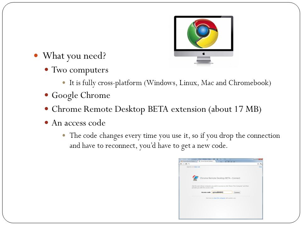 What you need? Two computers It is fully cross-platform (Windows, Linux, Mac and Chromebook) Google Chrome Chrome Remote Desktop BETA extension (about