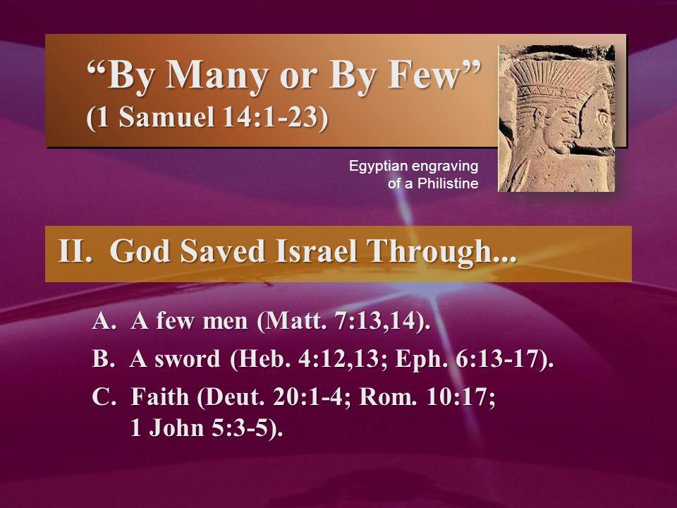 """""""By Many or By Few"""" (1 Samuel 14:1-23) II. God Saved Israel Through... A. A few men (Matt. 7:13,14). B. A sword (Heb. 4:12,13; Eph. 6:13-17). C. Faith"""