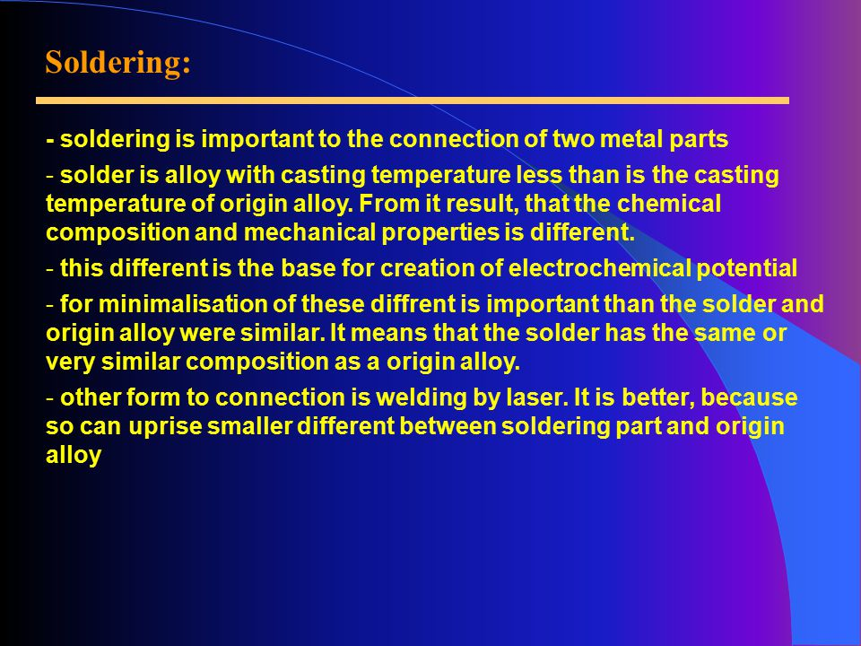 Soldering: - soldering is important to the connection of two metal parts - solder is alloy with casting temperature less than is the casting temperature of origin alloy.