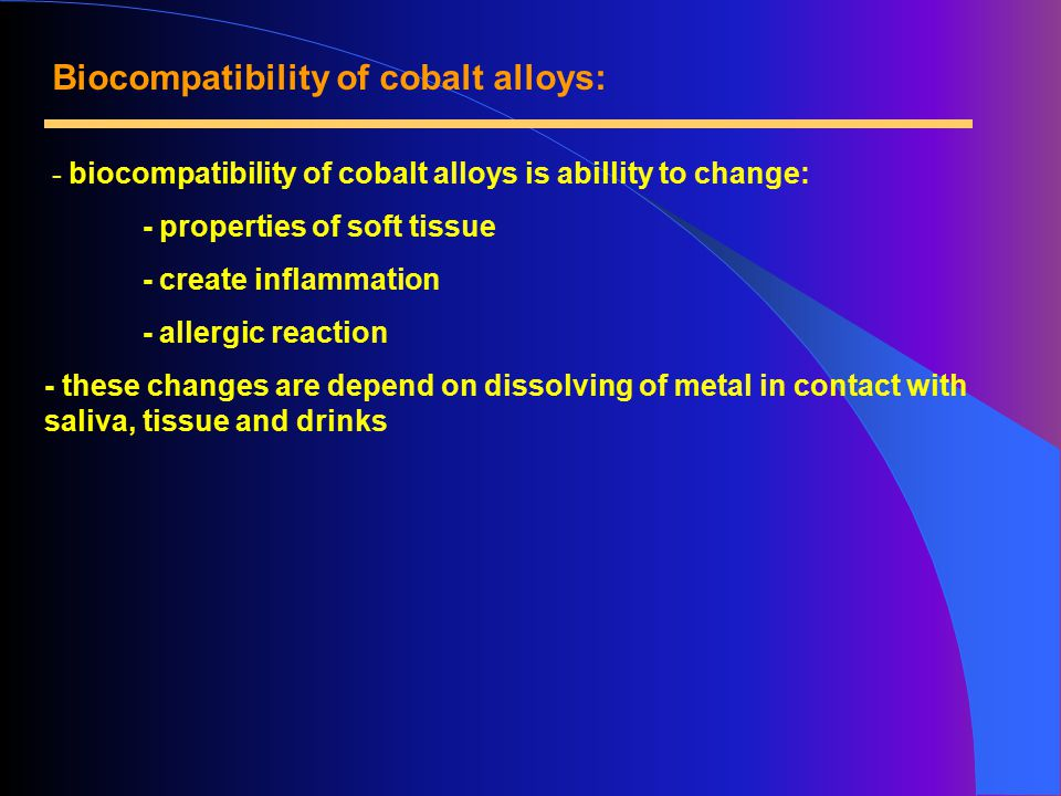 Biocompatibility of cobalt alloys: - biocompatibility of cobalt alloys is abillity to change: - properties of soft tissue - create inflammation - allergic reaction - these changes are depend on dissolving of metal in contact with saliva, tissue and drinks